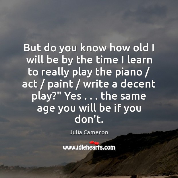 But do you know how old I will be by the time Julia Cameron Picture Quote