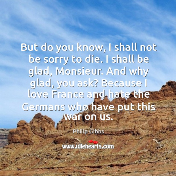 But do you know, I shall not be sorry to die. I shall be glad, monsieur. And why glad, you ask? Image