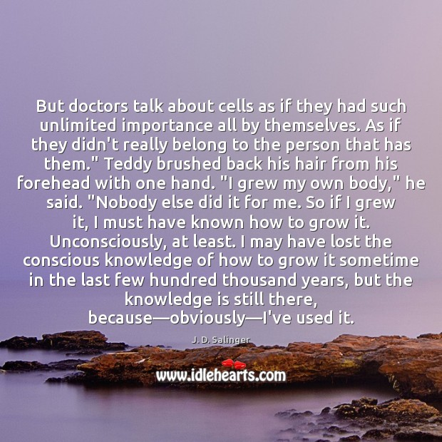 But doctors talk about cells as if they had such unlimited importance J. D. Salinger Picture Quote
