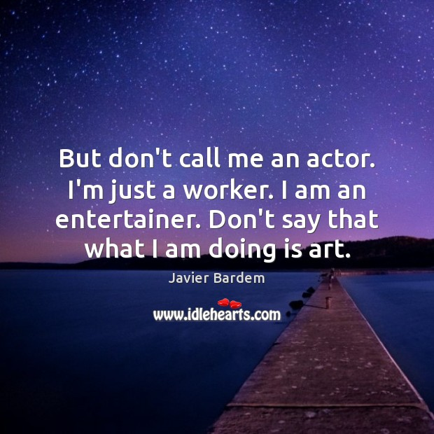 But don't call me an actor. I'm just a worker. I am Javier Bardem Picture Quote