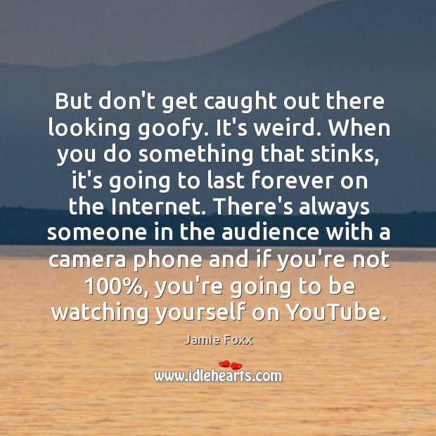 But don't get caught out there looking goofy. It's weird. When you Jamie Foxx Picture Quote