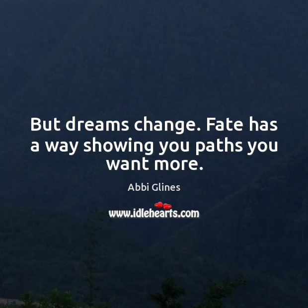 Image, But dreams change. Fate has a way showing you paths you want more.