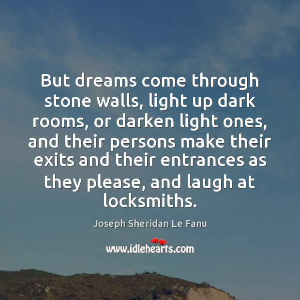 But dreams come through stone walls, light up dark rooms, or darken Image