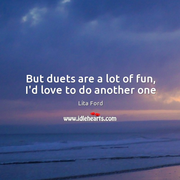 But duets are a lot of fun, I'd love to do another one Lita Ford Picture Quote