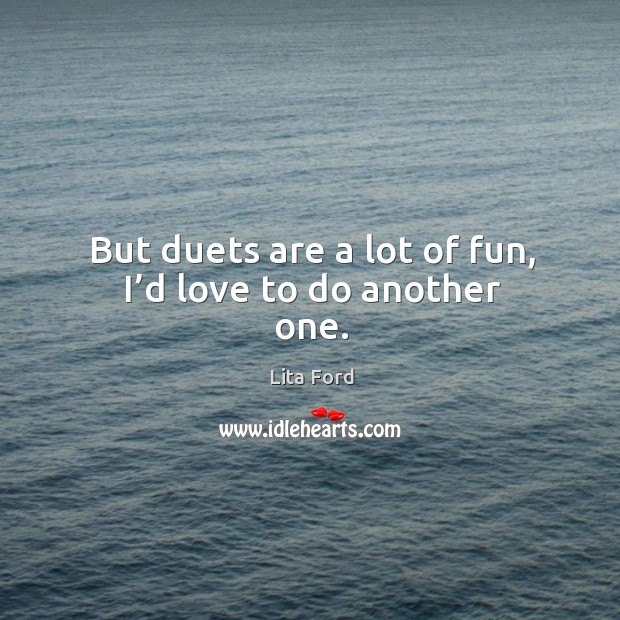 But duets are a lot of fun, I'd love to do another one. Lita Ford Picture Quote