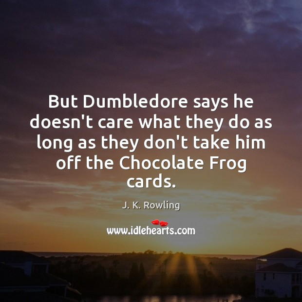 But Dumbledore says he doesn't care what they do as long as J. K. Rowling Picture Quote