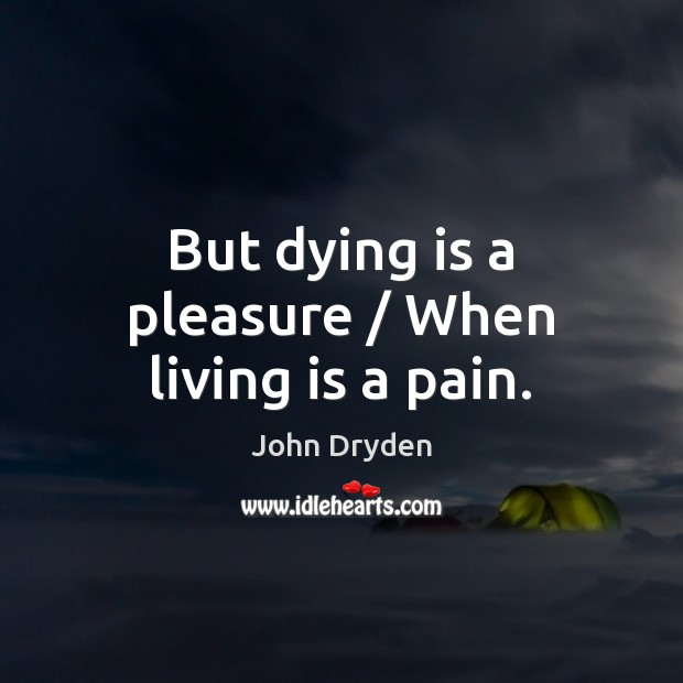 But dying is a pleasure / When living is a pain. John Dryden Picture Quote