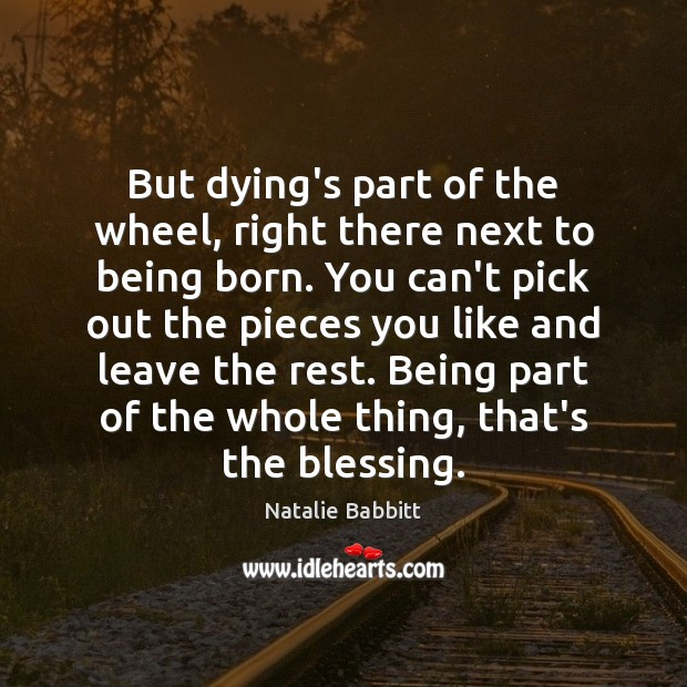 But dying's part of the wheel, right there next to being born. Natalie Babbitt Picture Quote