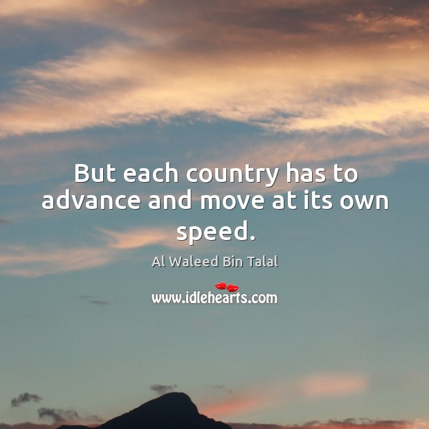 But each country has to advance and move at its own speed. Al Waleed Bin Talal Picture Quote
