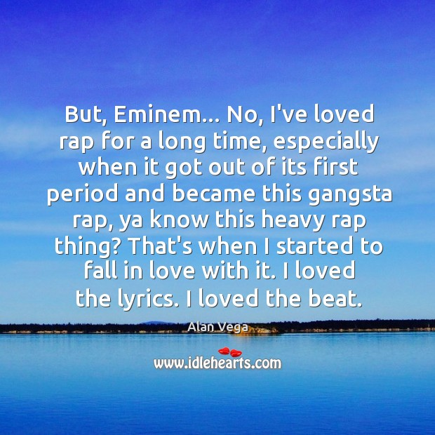 But, Eminem… No, I've loved rap for a long time, especially when Alan Vega Picture Quote