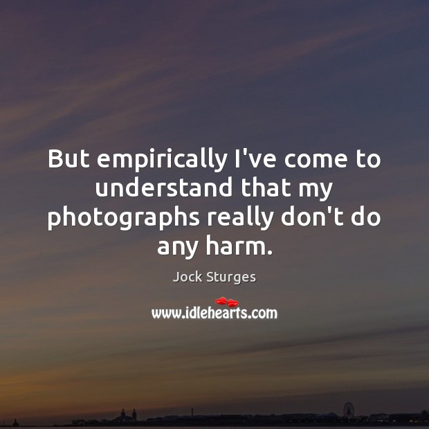But empirically I've come to understand that my photographs really don't do any harm. Image