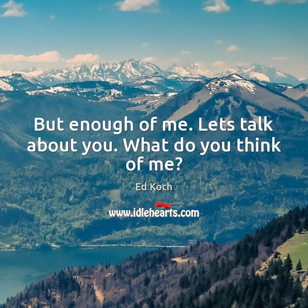 But enough of me. Lets talk about you. What do you think of me? Ed Koch Picture Quote