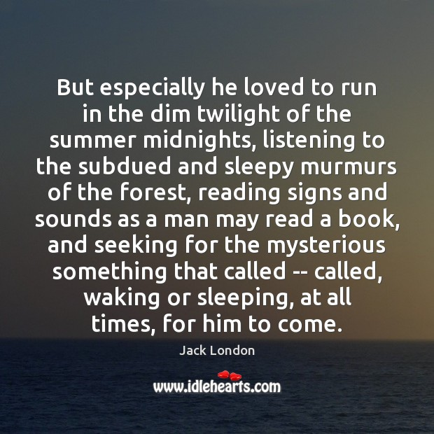 But especially he loved to run in the dim twilight of the Jack London Picture Quote