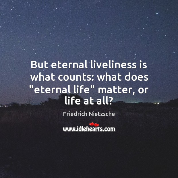 """But eternal liveliness is what counts: what does """"eternal life"""" matter, or life at all? Image"""