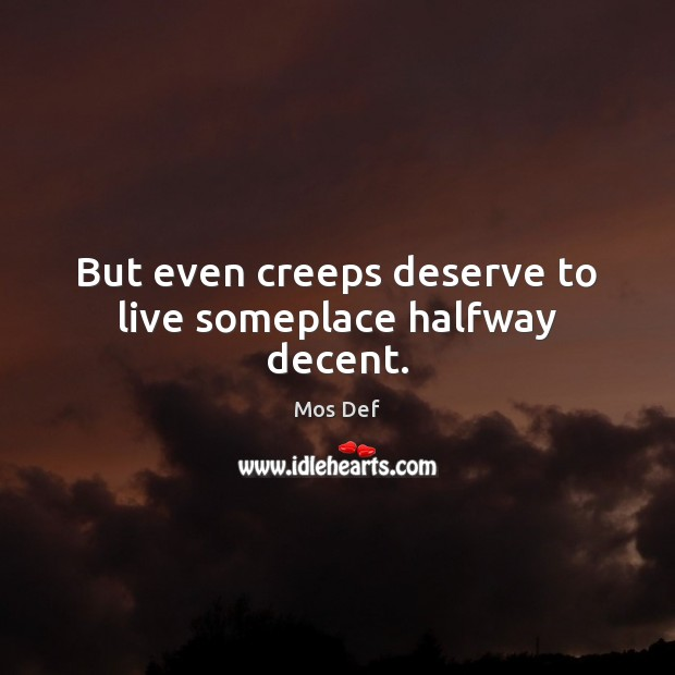 But even creeps deserve to live someplace halfway decent. Image