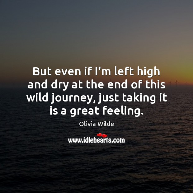 But even if I'm left high and dry at the end of Olivia Wilde Picture Quote
