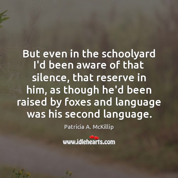 But even in the schoolyard I'd been aware of that silence, that Patricia A. McKillip Picture Quote