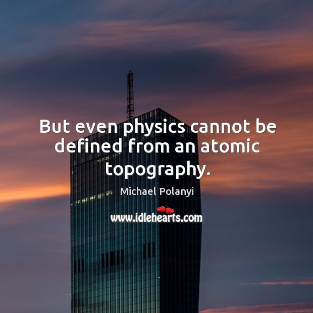 But even physics cannot be defined from an atomic topography. Michael Polanyi Picture Quote