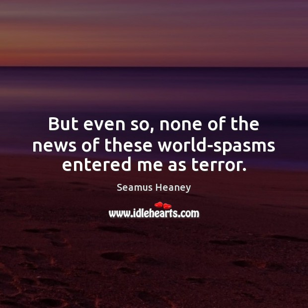 But even so, none of the news of these world-spasms entered me as terror. Seamus Heaney Picture Quote