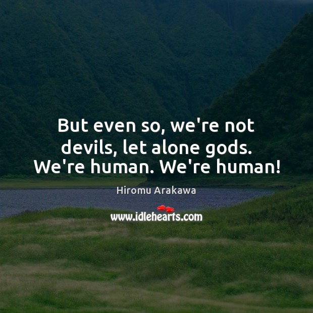But even so, we're not devils, let alone Gods. We're human. We're human! Image