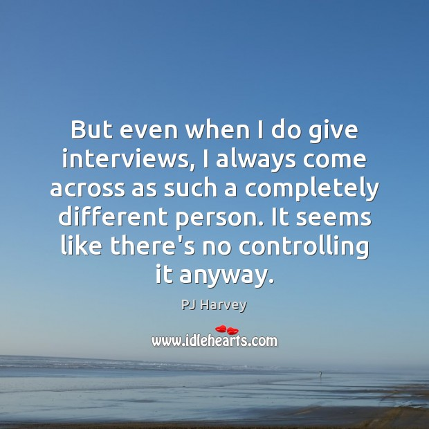 But even when I do give interviews, I always come across as Image