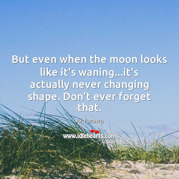 But even when the moon looks like it's waning…it's actually never Ai Yazawa Picture Quote