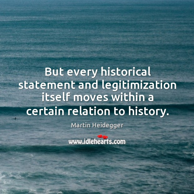But every historical statement and legitimization itself moves within a certain relation to history. Image
