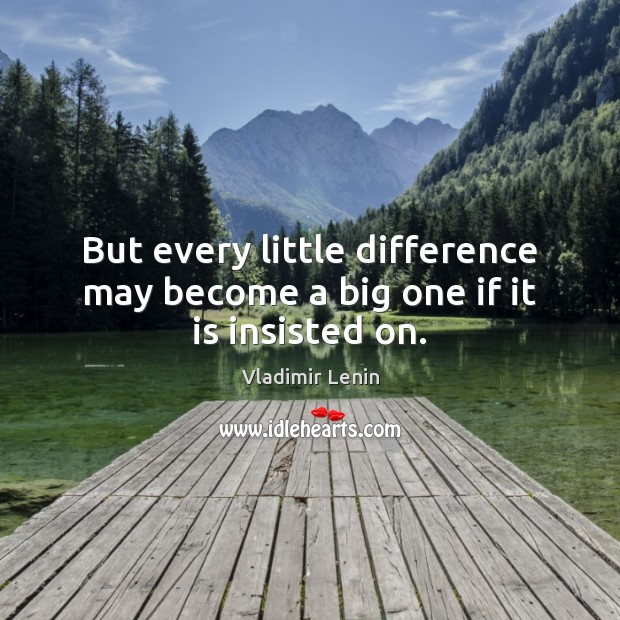 But every little difference may become a big one if it is insisted on. Image