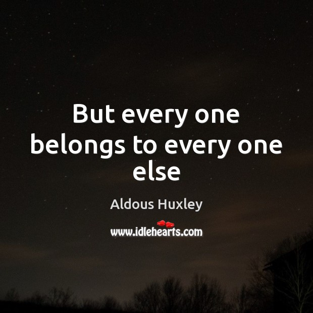 But every one belongs to every one else Aldous Huxley Picture Quote