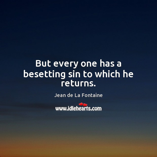 But every one has a besetting sin to which he returns. Jean de La Fontaine Picture Quote