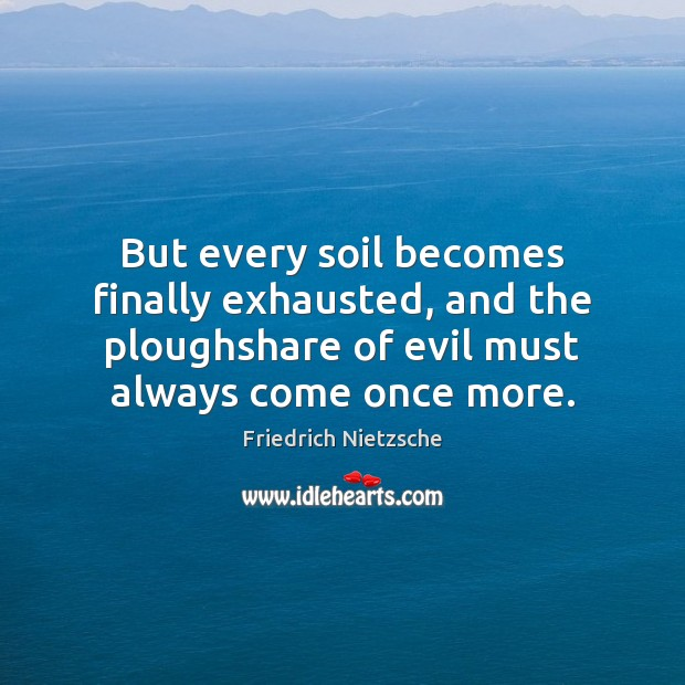 Image, But every soil becomes finally exhausted, and the ploughshare of evil must