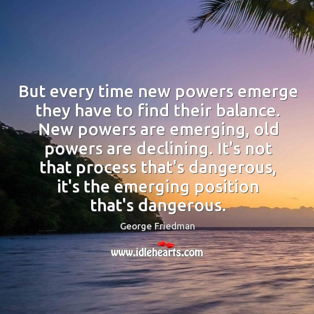But every time new powers emerge they have to find their balance. George Friedman Picture Quote