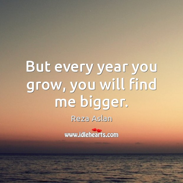 But every year you grow, you will find me bigger. Reza Aslan Picture Quote