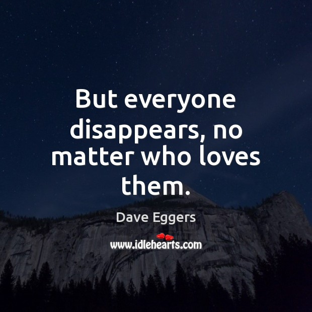 But everyone disappears, no matter who loves them. Image