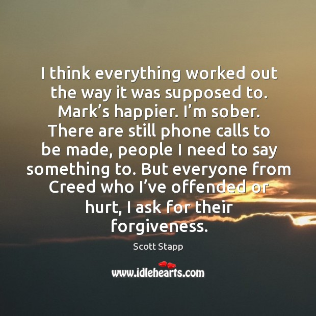 But everyone from creed who I've offended or hurt, I ask for their forgiveness. Scott Stapp Picture Quote