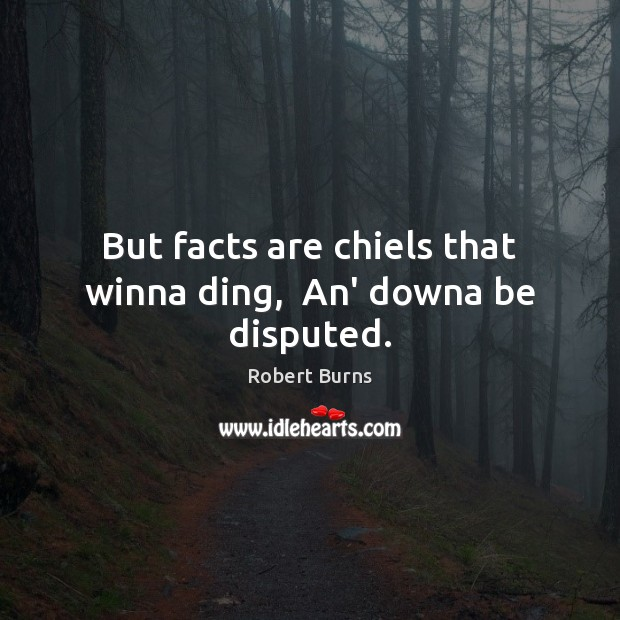 Image, But facts are chiels that winna ding,  An' downa be disputed.