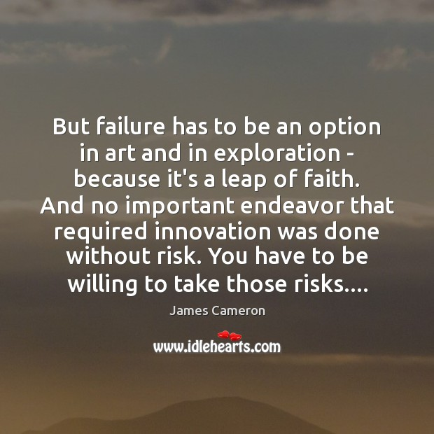 But failure has to be an option in art and in exploration James Cameron Picture Quote