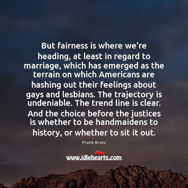 But fairness is where we're heading, at least in regard to Frank Bruni Picture Quote