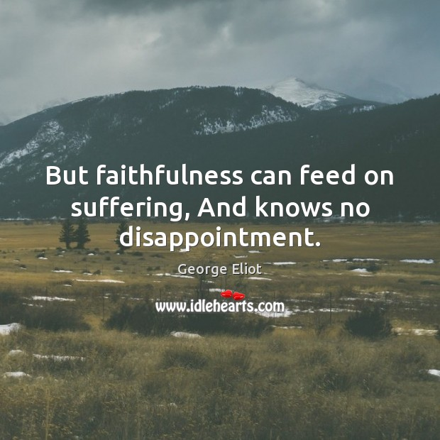 But faithfulness can feed on suffering, And knows no disappointment. Image