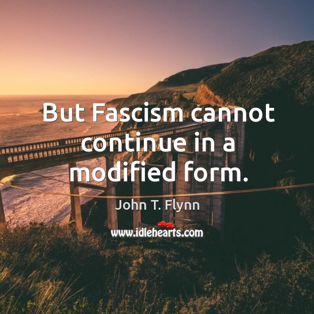 But fascism cannot continue in a modified form. Image