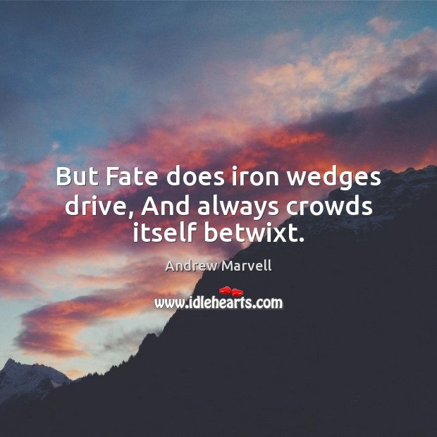 Image, But Fate does iron wedges drive, And always crowds itself betwixt.
