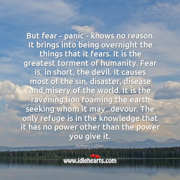 But fear – panic – knows no reason. It brings into being Robert Collier Picture Quote