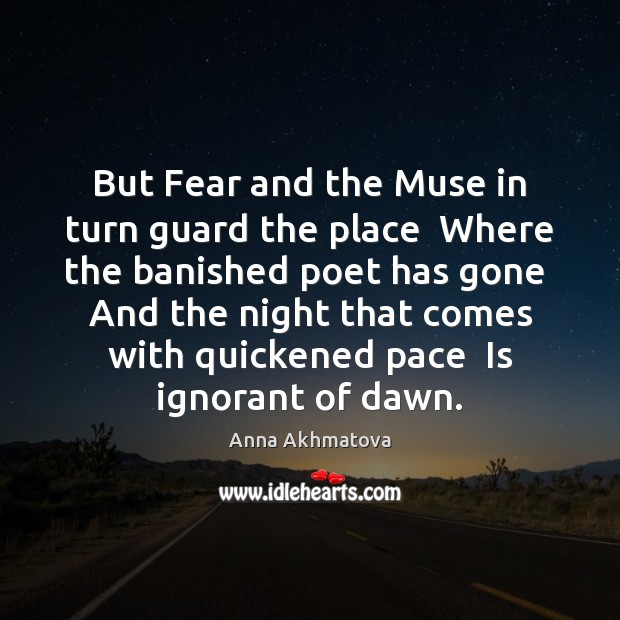 But Fear and the Muse in turn guard the place  Where the Image
