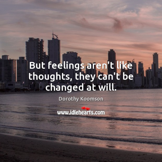 But feelings aren't like thoughts, they can't be changed at will. Dorothy Koomson Picture Quote