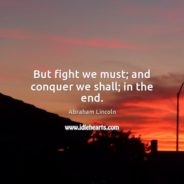 Image, But fight we must; and conquer we shall; in the end.