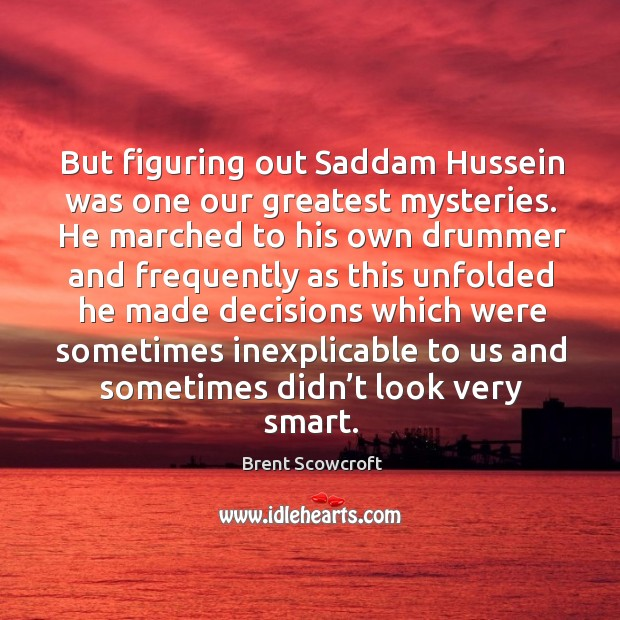 But figuring out saddam hussein was one our greatest mysteries. He marched to his own drummer and Brent Scowcroft Picture Quote