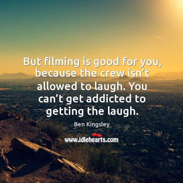 Image, But filming is good for you, because the crew isn't allowed to laugh. You can't get addicted to getting the laugh.
