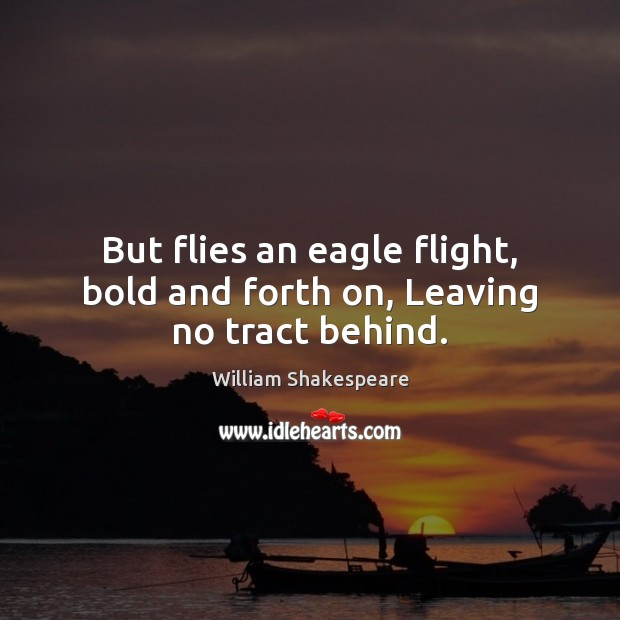 But flies an eagle flight, bold and forth on, Leaving no tract behind. Image