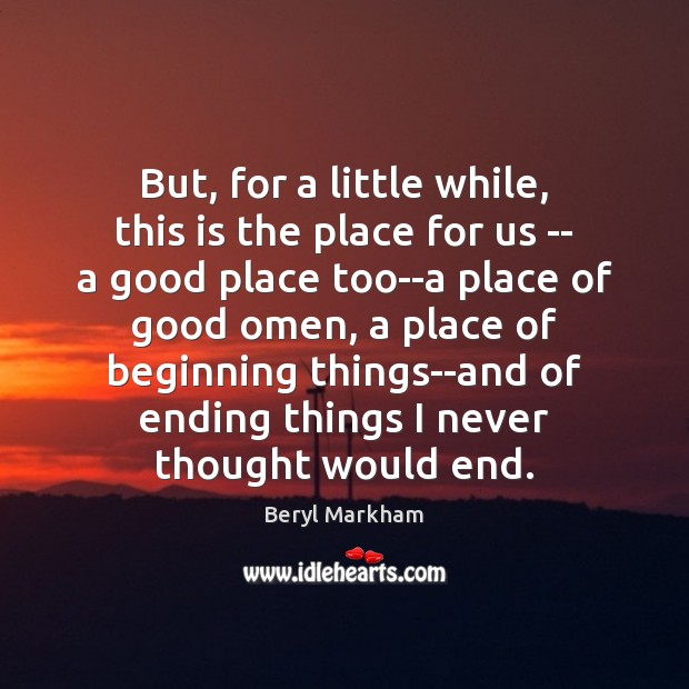 But, for a little while, this is the place for us — Beryl Markham Picture Quote