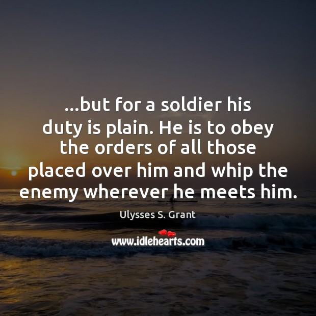 …but for a soldier his duty is plain. He is to obey Ulysses S. Grant Picture Quote